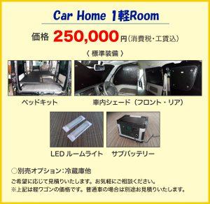 Car Home 1軽Room 価格250,000円(消費税・工賃込)〈 標準装備 〉ベッドキット 車内シェード(フロント・リア) LEDルームライト サブバッテリー ○別売オプション:冷蔵庫他 ご希望に応じて見積りいたします。お気軽にご相談ください。 ※上記は軽ワゴンの価格です。普通車の場合は別途お見積りいたします。